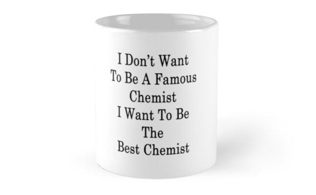 I Don't Want To Be A Famous Chemist I Want To Be The Best Chemist  by supernova23