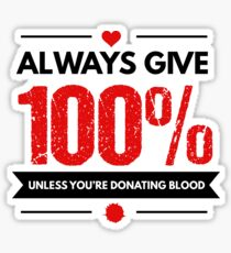 Always Give 100% Unless You're Donating Blood Sticker