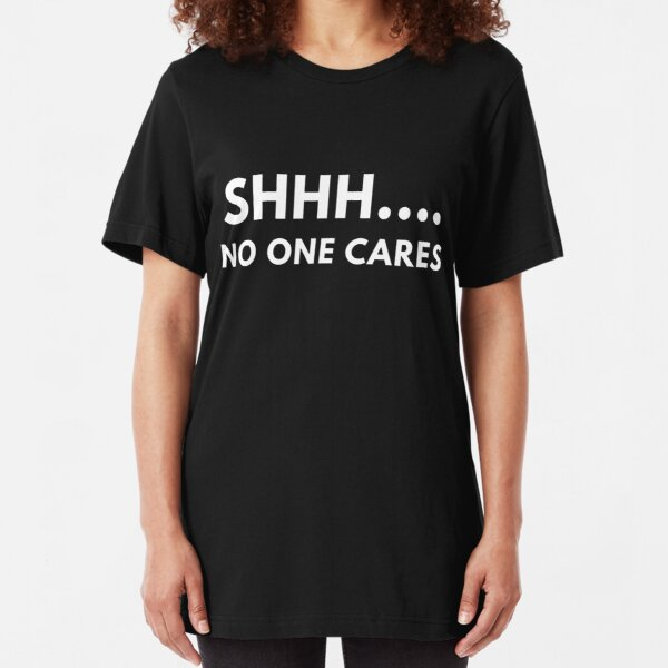 Shh... No One Cares Slim Fit T-Shirt