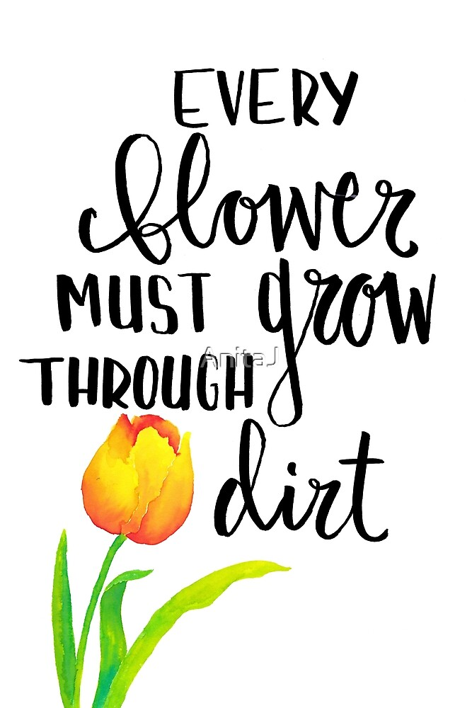 Every Flower Must Grow Through Dirt by AnitaJ