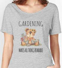 Gardening Makes All Things Bearable Women's Relaxed Fit T-Shirt