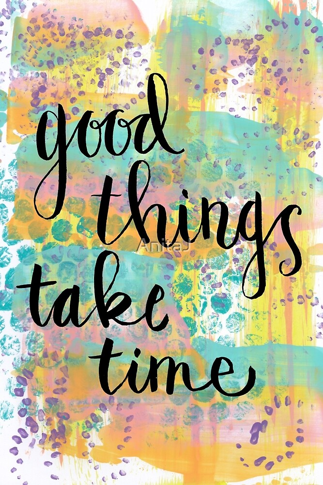 Good Things Take Time by AnitaJ