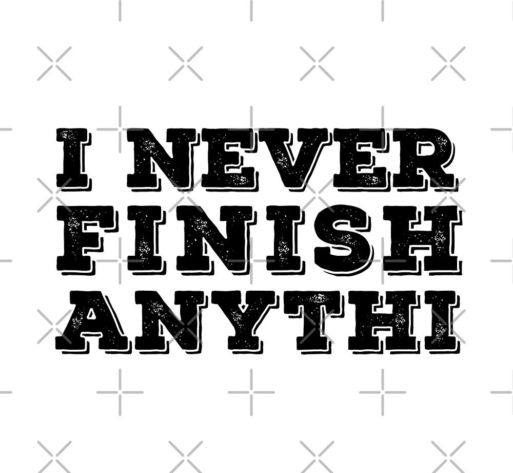 I Never Finish Anythin by bvalenciadesign