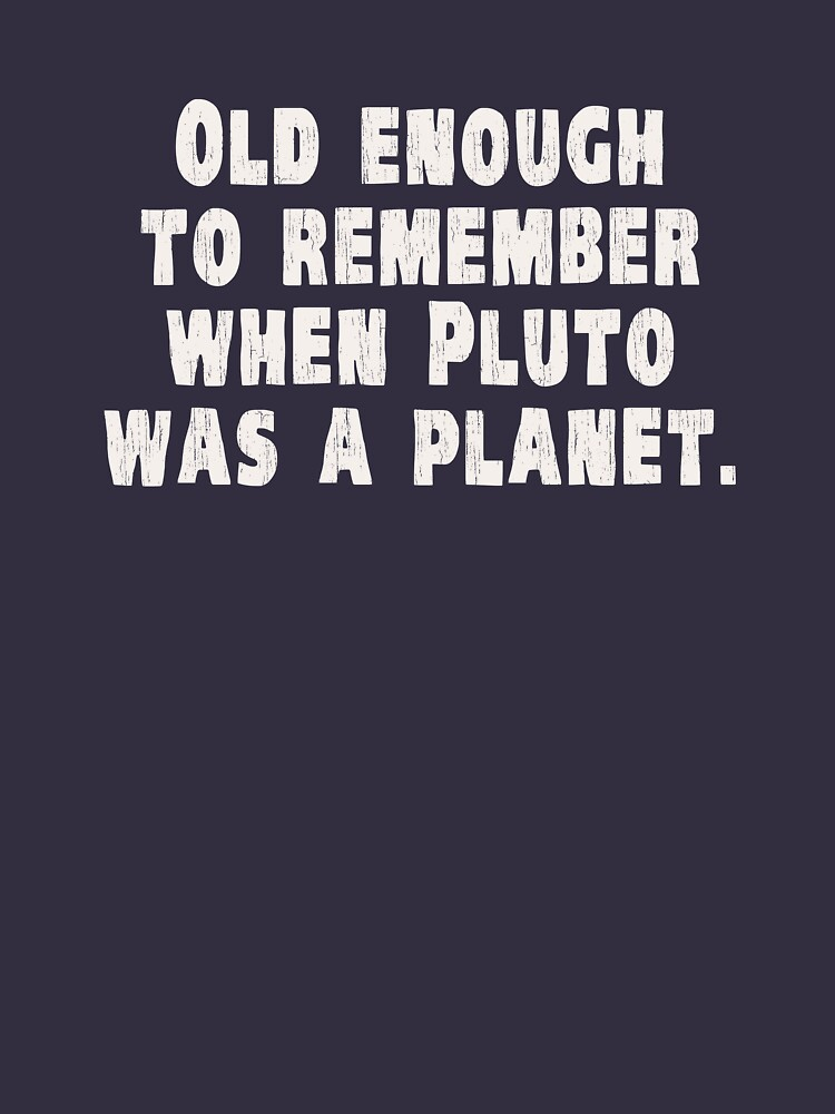 Old Enough to Remember When Pluto Was a Planet by TheShirtYurt