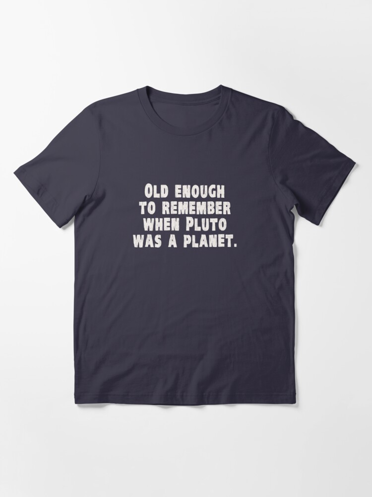 Alternate view of Old Enough to Remember When Pluto Was a Planet Essential T-Shirt