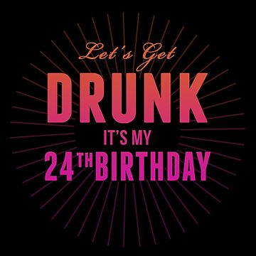 Lets Get Drunk Its My 24th Birthday by 4season