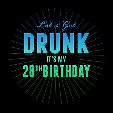 Let's Get Drunk It's My 28th Birthday by 4season