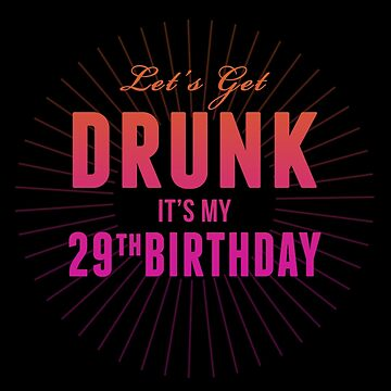 Let's Get Drunk It's My 29th Birthday by 4season
