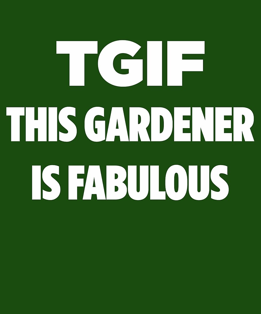 TGIF This Gardener Is Fabulous  by AlwaysAwesome