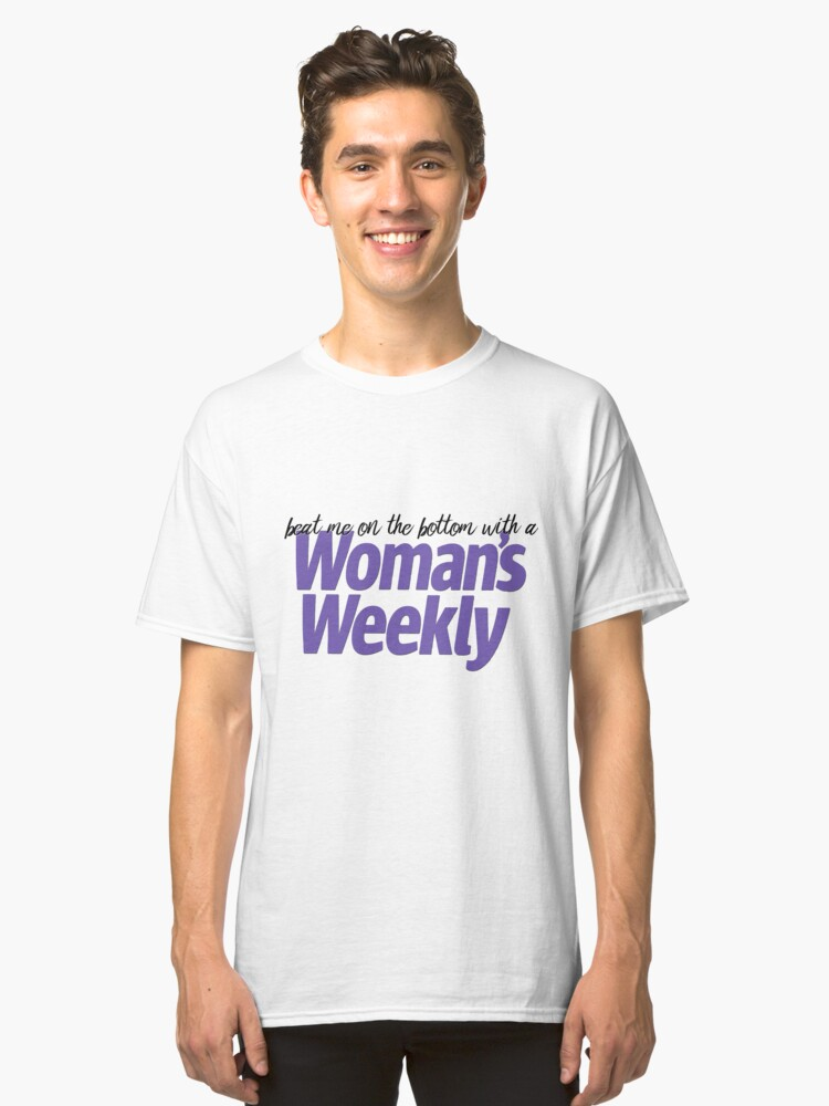Beat me on the bottom with a Woman's Weekly! Classic T-Shirt Front