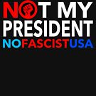 Not My President - NO FASCIST USA! by Thelittlelord