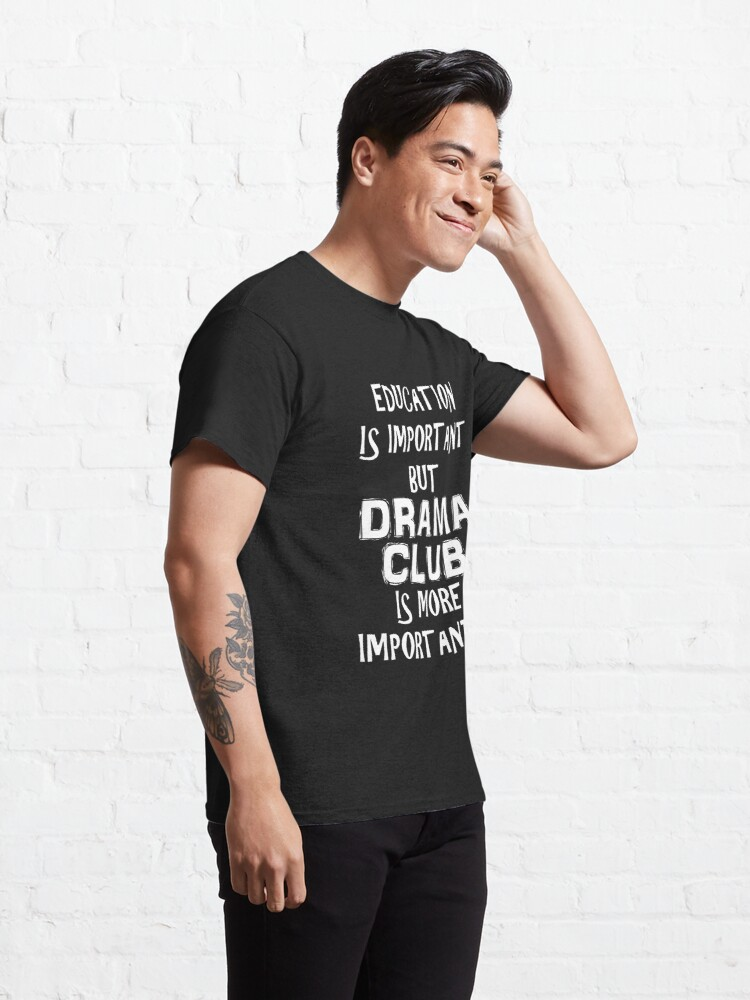 Alternate view of Education Is Important But Drama Club Is More Importanter T-Shirt Funny Cute Gift For High School College Student Classic T-Shirt