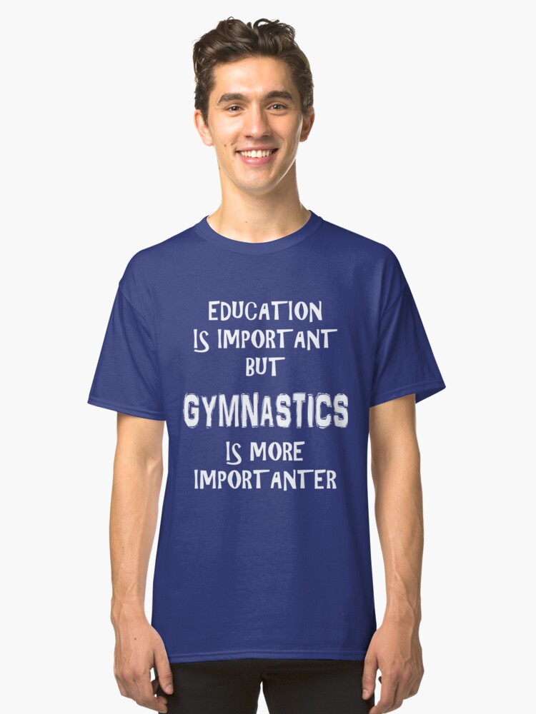 Education Is Important But Gymnastics Is More Importanter T-Shirt Funny Cute Gift For High School College Student Classic T-Shirt Front