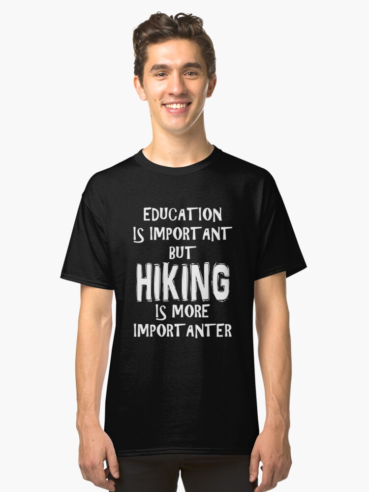 Education Is Important But Hiking Is More Importanter T-Shirt Funny Cute Gift For High School College Student Classic T-Shirt Front