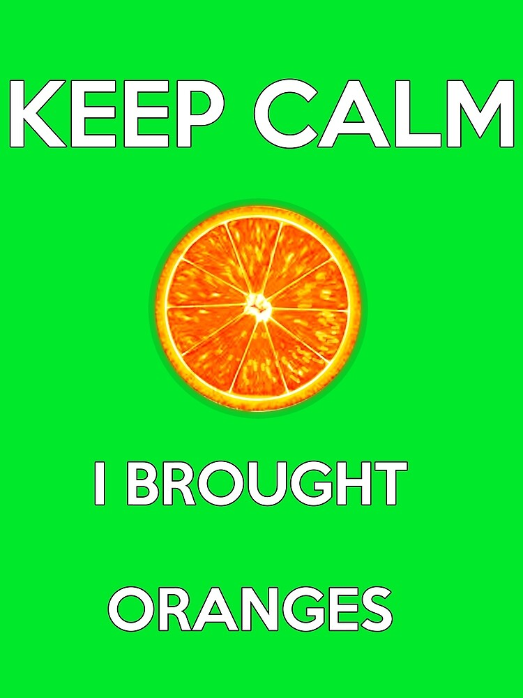 Keep Calm I Brought Oranges by EnjinEar