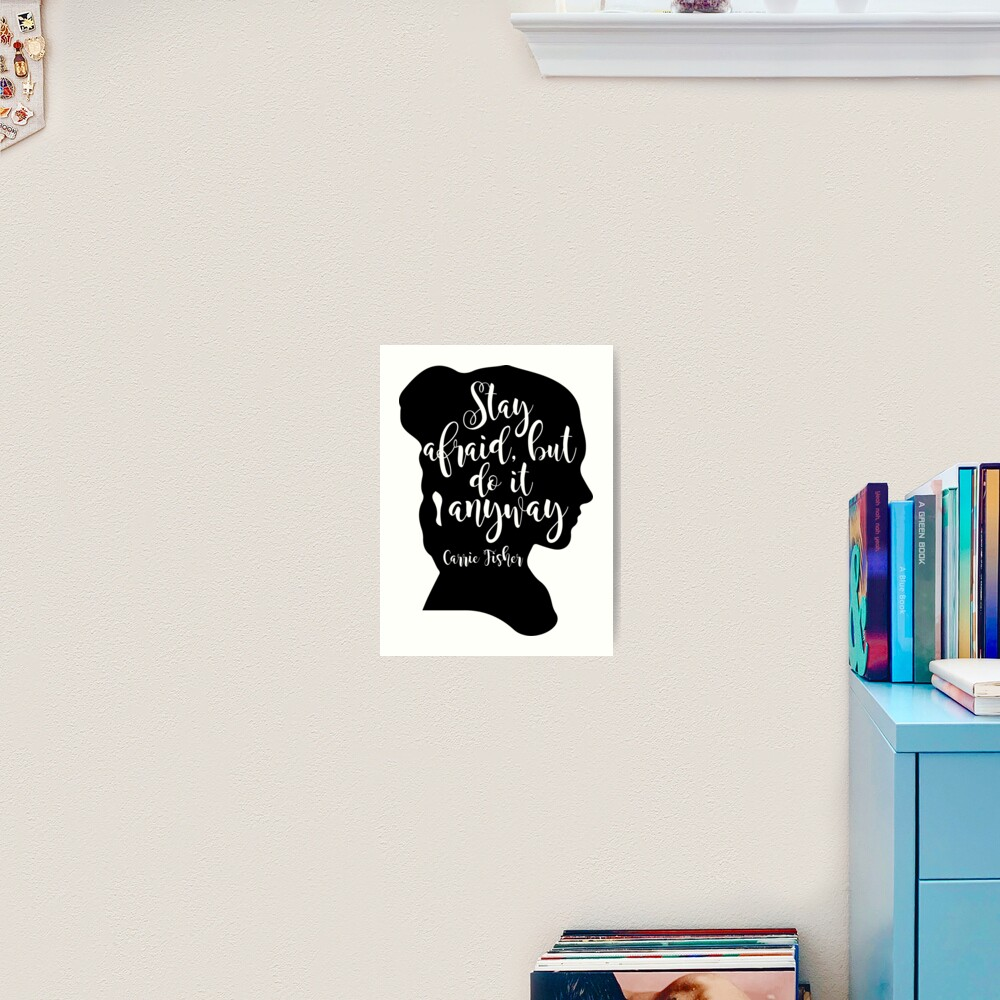 Stay Afraid, But Do It Anyway - Carrie Fisher quote Art Print
