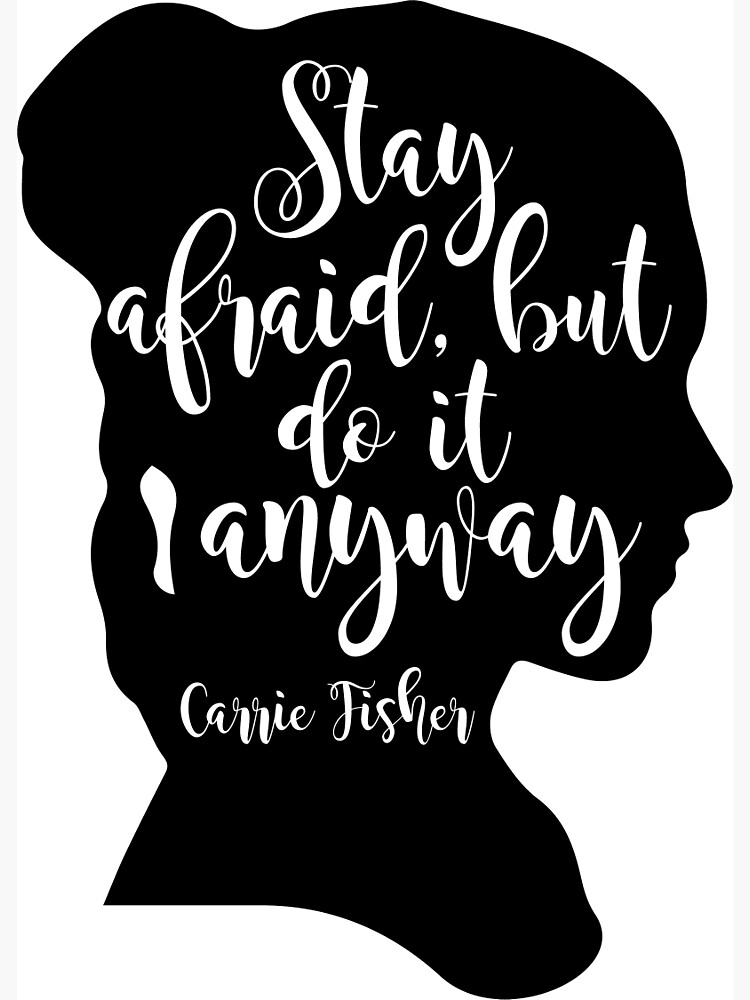 Stay Afraid, But Do It Anyway - Carrie Fisher quote by wearitout