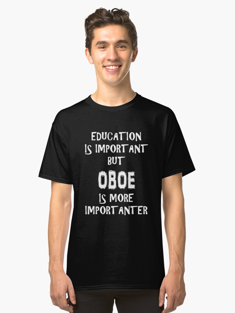 Education Is Important But Oboe Is More Importanter T-Shirt Funny Cute Gift For High School College Student Classic T-Shirt Front