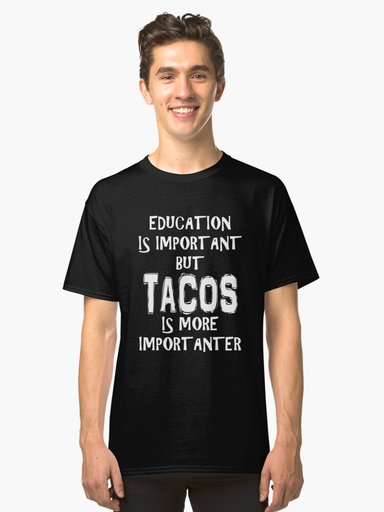 Education Is Important But Tacos Is More Importanter T-Shirt Funny Cute Gift For High School College Student Classic T-Shirt Front