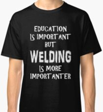 Education Is Important But Welding Is More Importanter T-Shirt Funny Cute Gift For High School College Student Classic T-Shirt