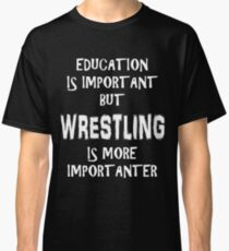 Education Is Important But Wrestling Is More Importanter T-Shirt Funny Cute Gift For High School College Student Classic T-Shirt
