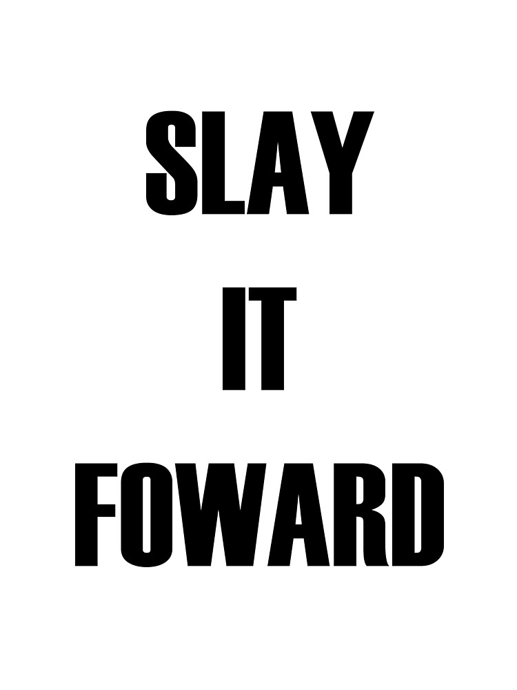 Slay it forward by platinumknuckle