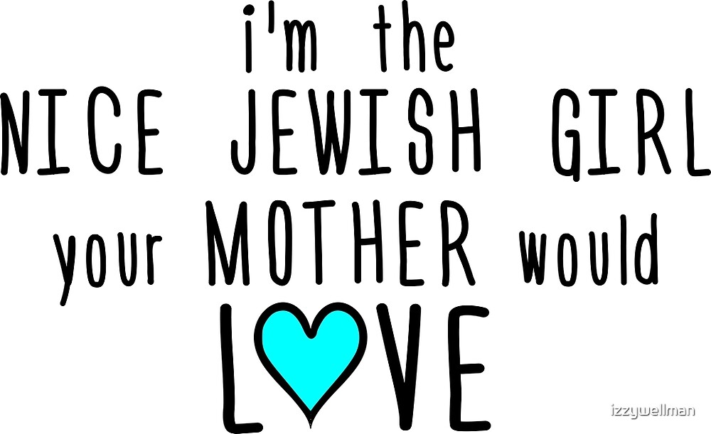 I'm the Nice Jewish Girl Your Mother Would Love by izzywellman