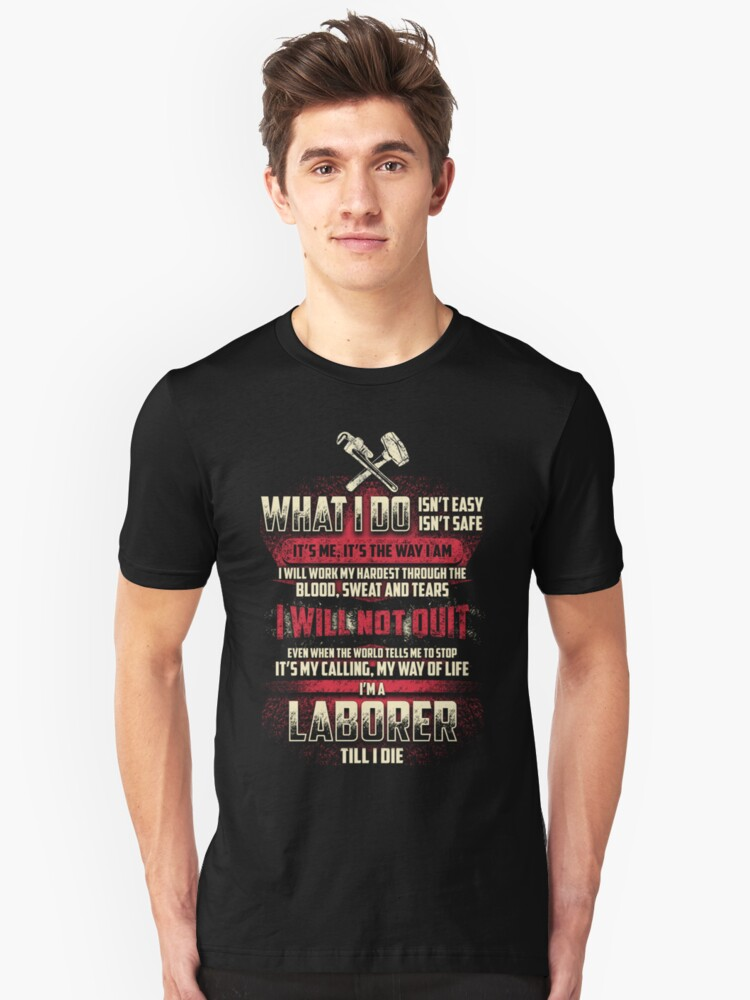 What i do...I'm a Laborer Unisex T-Shirt Front