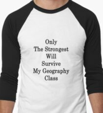 Only The Strongest Will Survive My Geography Class  Men's Baseball ¾ T-Shirt