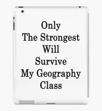 Only The Strongest Will Survive My Geography Class  iPad Case/Skin