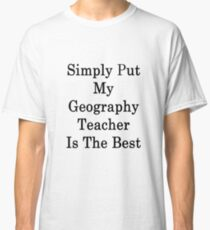 Simply Put My Geography Teacher Is The Best Classic T-Shirt