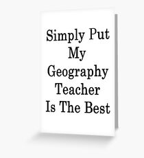 Simply Put My Geography Teacher Is The Best Greeting Card