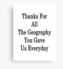 Thanks For All The Geography You Gave Us Everyday  Canvas Print
