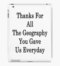 Thanks For All The Geography You Gave Us Everyday  iPad Case/Skin