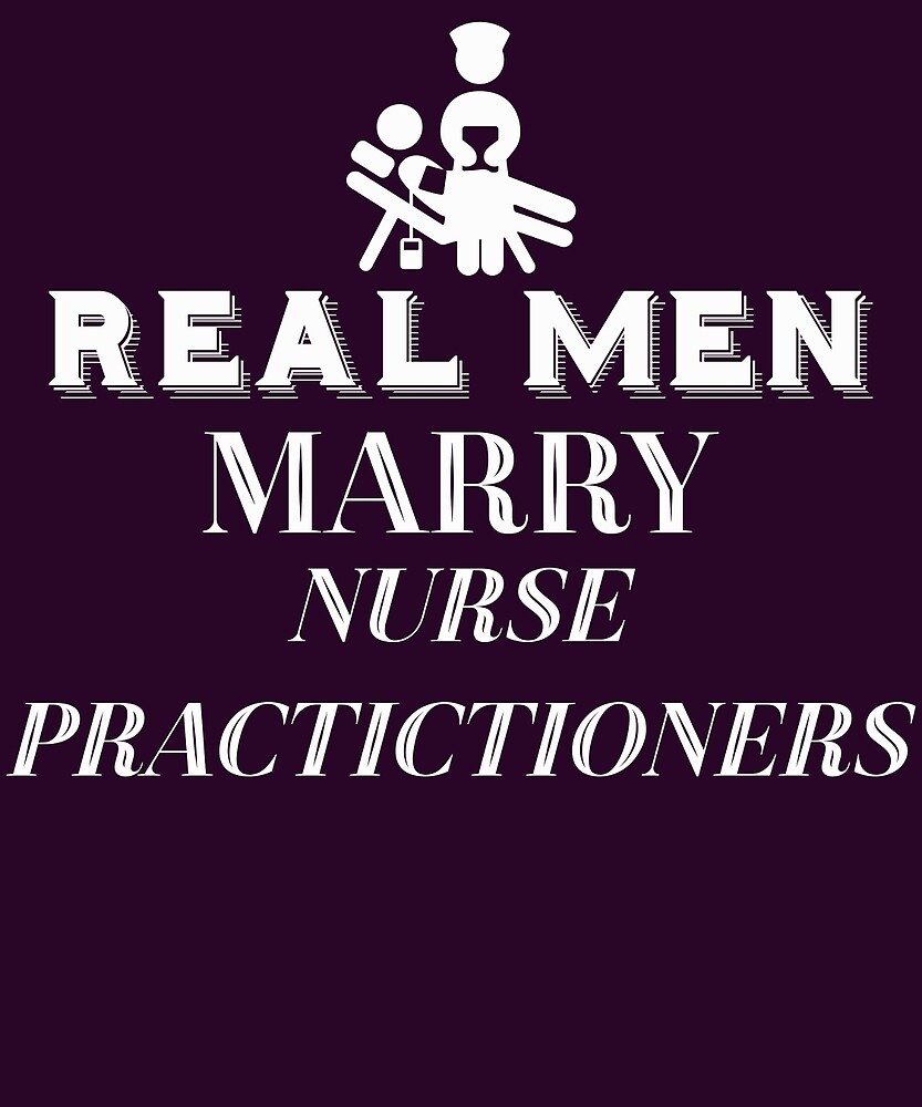 Real Men Marry Nurse Practitioners  by AlwaysAwesome