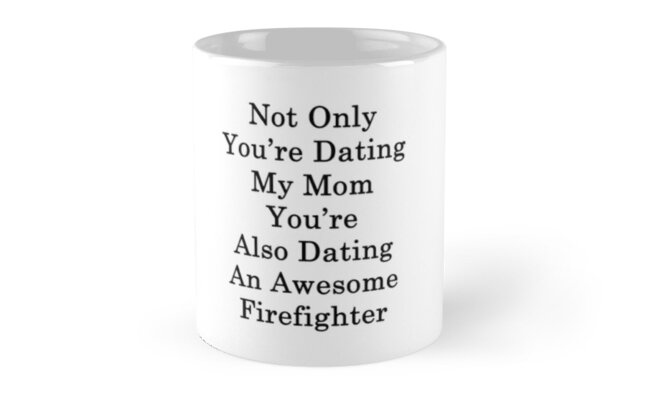 Not Only You're Dating My Mom You're Also Dating An Awesome Firefighter  by supernova23