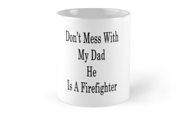 Don't Mess With My Dad He Is A Firefighter  by supernova23
