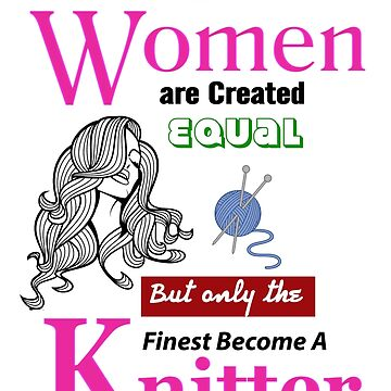 All Women are Created equal but only finest become a Knitter by outSticht