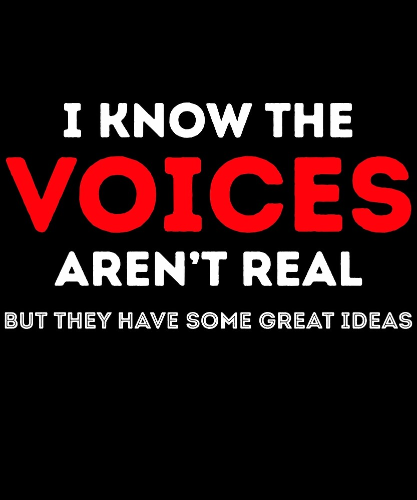 I Know Voices Aren't Real But They Have Great Ideas  by AlwaysAwesome