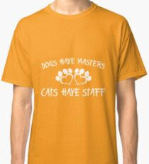 Dogs have masters cats have staff Classic T-Shirt