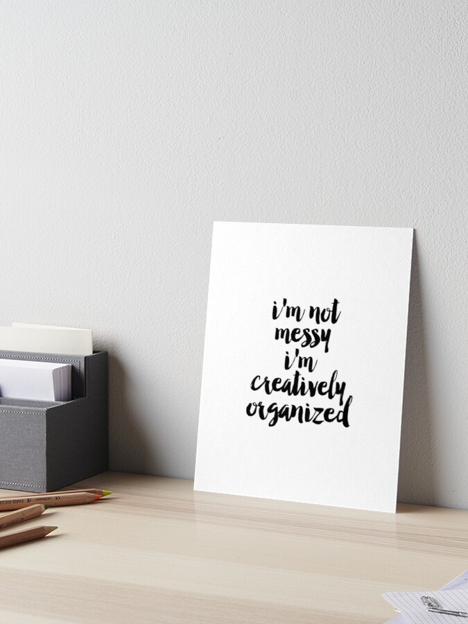 I\'m Not Messy I\'m Creatively Organized poster, Bathroom wall art, Fashion  quotes, Bedroom prints, Dorm room art, Art for bathroom | Art Board Print