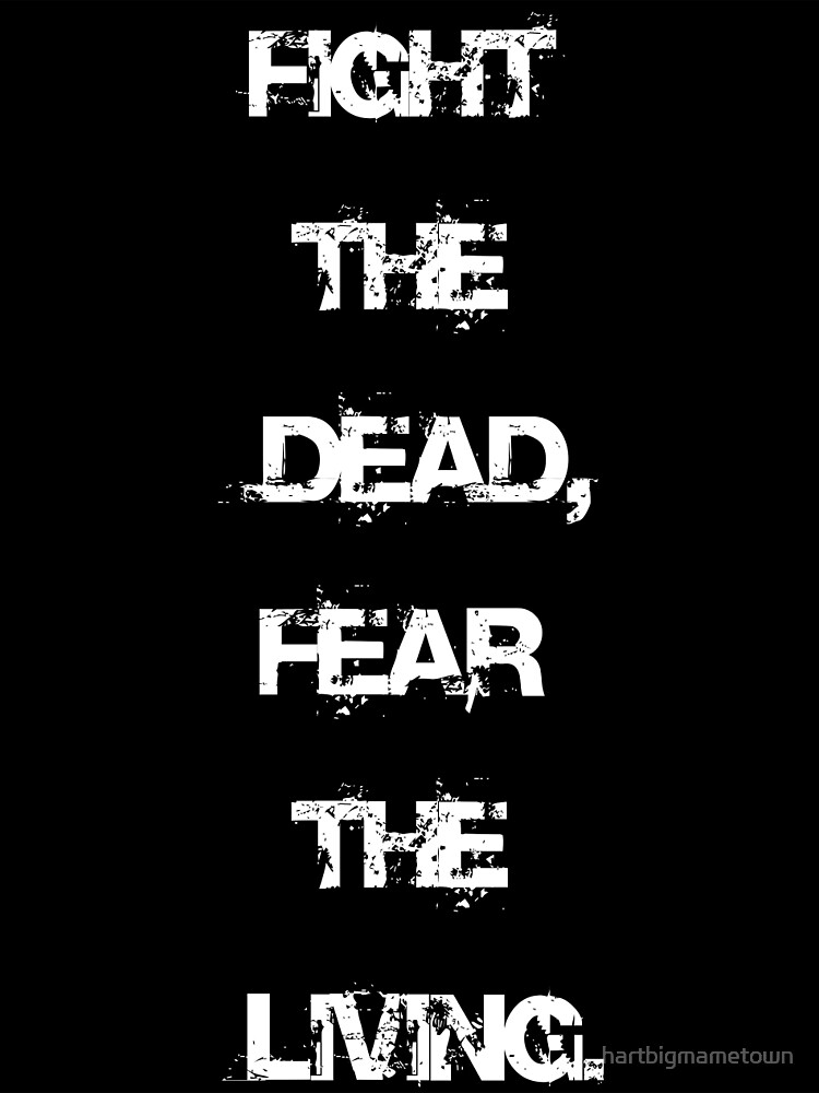 Walking Dead Quote; Fight the dead, fear the living. by hartbigmametown