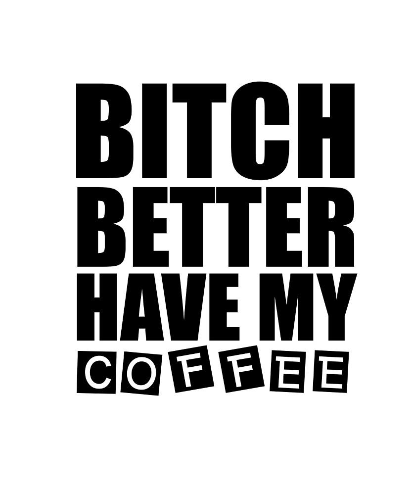 Beech B***ch Better Have My Coffee Caffeine Lover Tshirt by sixfigurecraft