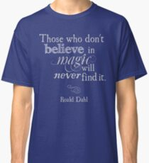 Those Who Do Not Believe in Magic Will Never Find It -Roald Dahl Classic T-Shirt