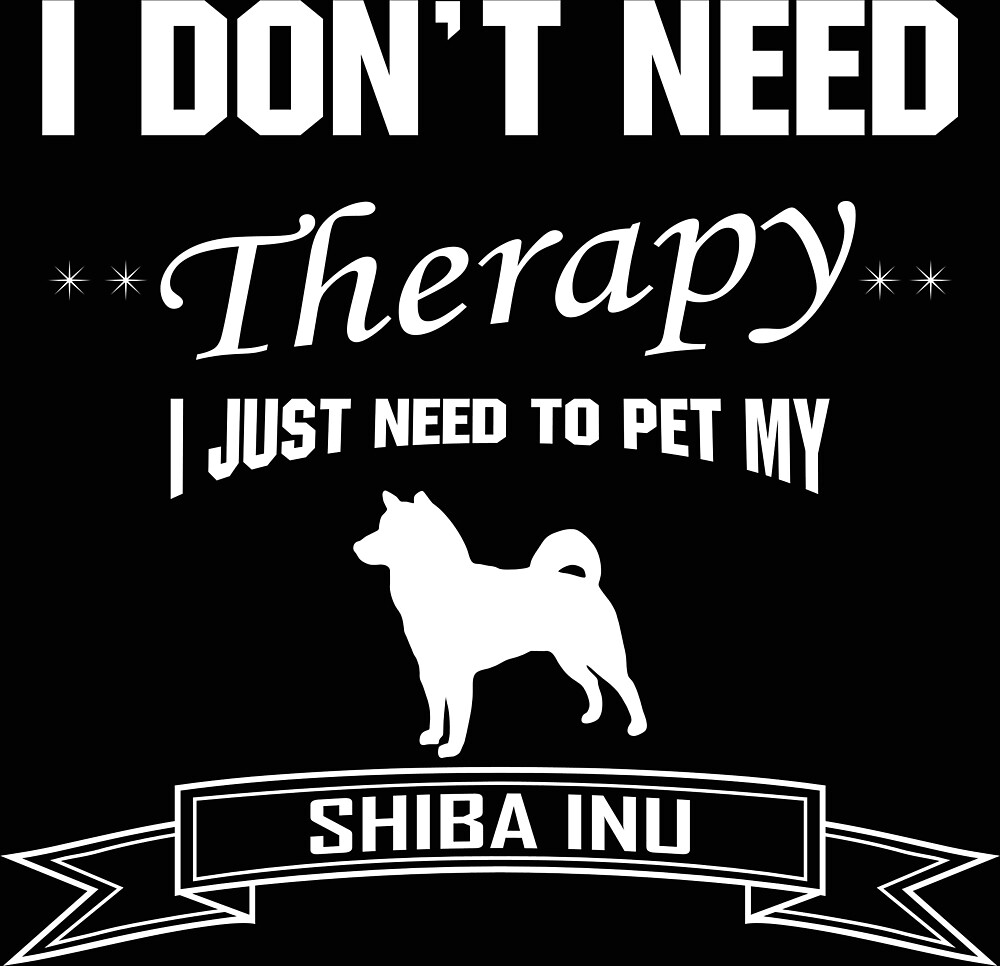 I don't need THERAPY, I just need to pet my Shiba Inu by Izabela Pintarich