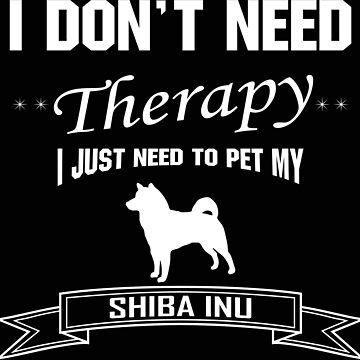 I don't need THERAPY, I just need to pet my Shiba Inu by IZZYBEEP