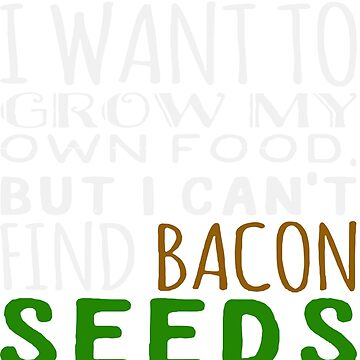 I Want to Grow my Own Food But I Can't Find Bacon Seeds! by thunghiem001