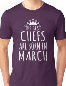 THE BEST CHEFS ARE BORN IN MARCH Unisex T-Shirt