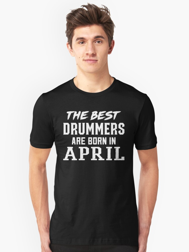 The Best Drummers Are Born In April Unisex T-Shirt Front