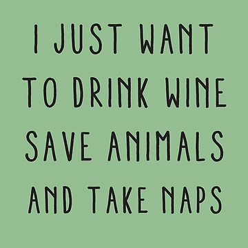 I just want to drink wine, save animals and take naps by MustLoveAnimals